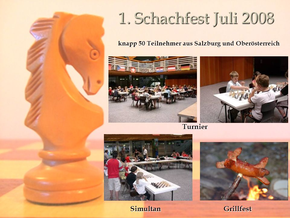 1. Schachfest Juli 2008 knapp 50 Teilnehmer aus Salzburg und Oberösterreich Turnier SimultanGrillfest