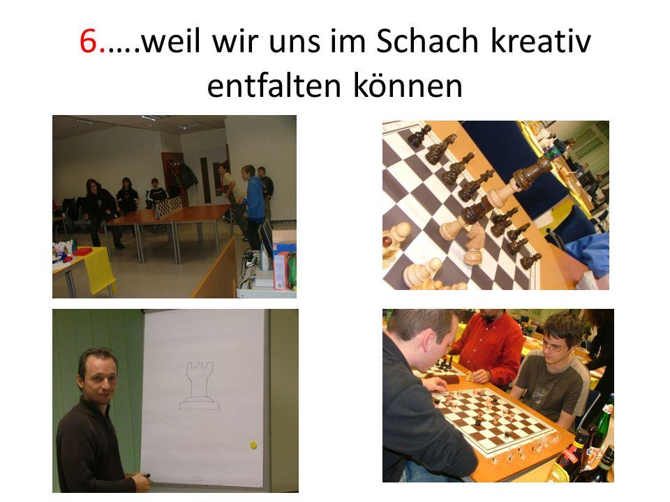 6.….weil wir uns im Schach kreativ entfalten können