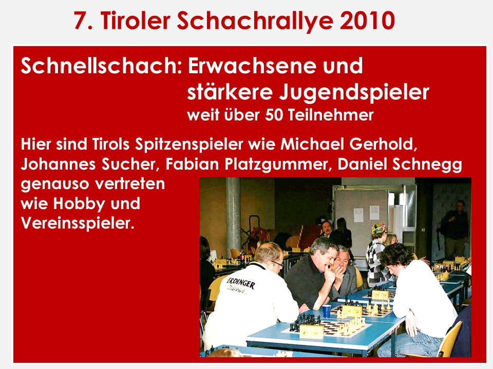 7. Tiroler Schachrallye 2010 Schnellschach: Erwachsene und stärkere Jugendspieler weit über 50 Teilnehmer Hier sind Tirols Spitzenspieler wie Michael