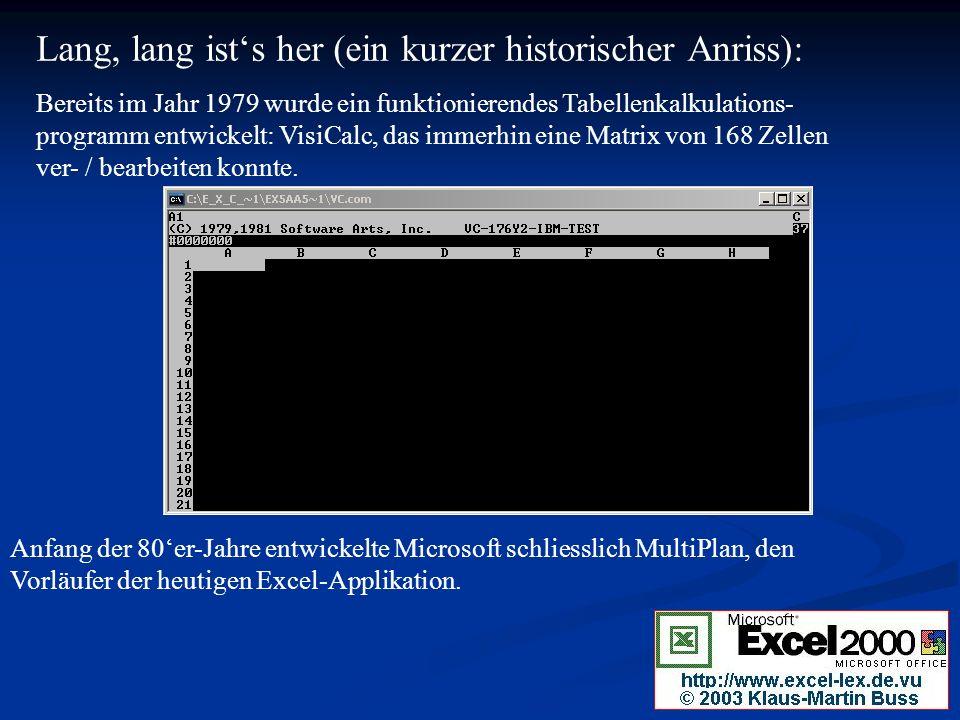 Lang, lang ists her (ein kurzer historischer Anriss): Bereits im Jahr 1979 wurde ein funktionierendes Tabellenkalkulations- programm entwickelt: VisiCalc, das immerhin eine Matrix von 168 Zellen ver- / bearbeiten konnte.