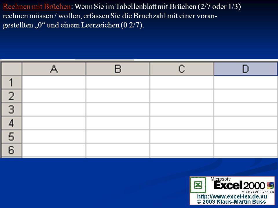 Rechnen mit Brüchen: Wenn Sie im Tabellenblatt mit Brüchen (2/7 oder 1/3) rechnen müssen / wollen, erfassen Sie die Bruchzahl mit einer voran- gestellten 0 und einem Leerzeichen (0 2/7).