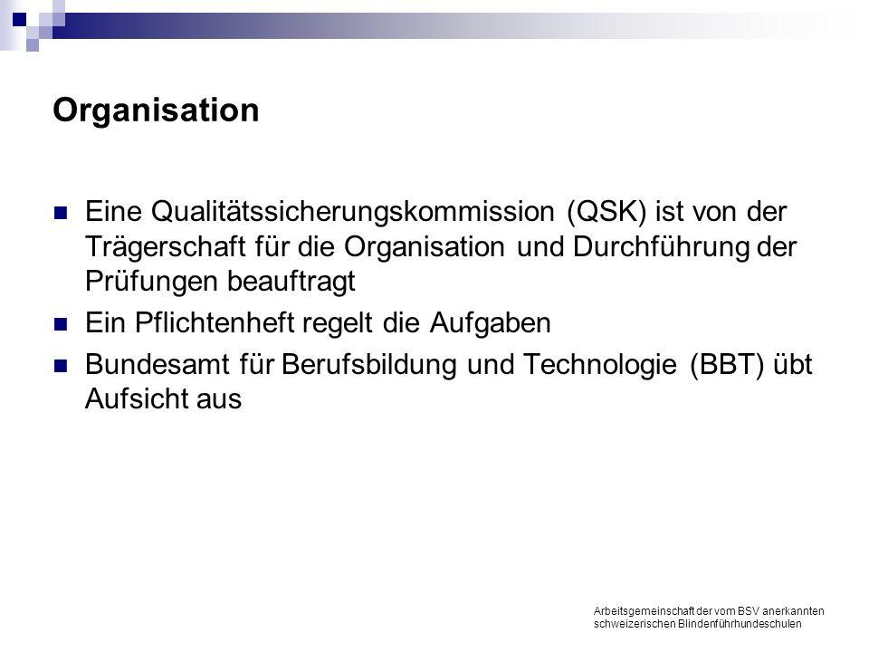 Organisation Eine Qualitätssicherungskommission (QSK) ist von der Trägerschaft für die Organisation und Durchführung der Prüfungen beauftragt Ein Pflichtenheft regelt die Aufgaben Bundesamt für Berufsbildung und Technologie (BBT) übt Aufsicht aus Arbeitsgemeinschaft der vom BSV anerkannten schweizerischen Blindenführhundeschulen