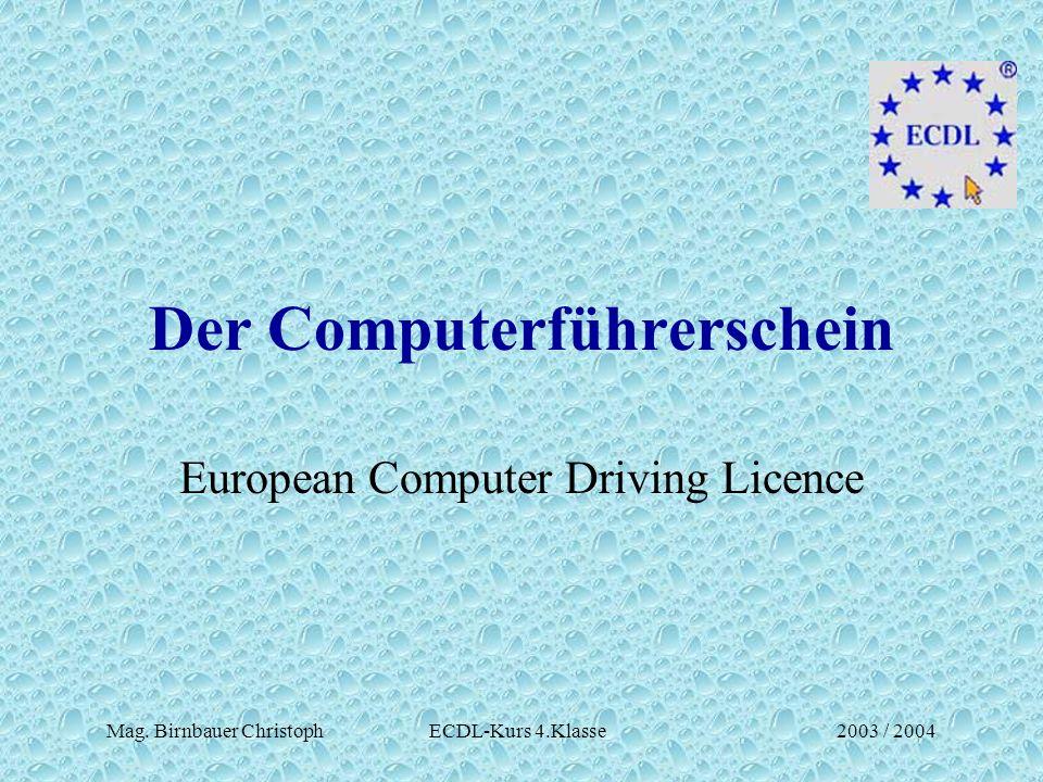 Mag. Birnbauer Christoph ECDL-Kurs 4.Klasse2003 / 2004 Der Computerführerschein European Computer Driving Licence