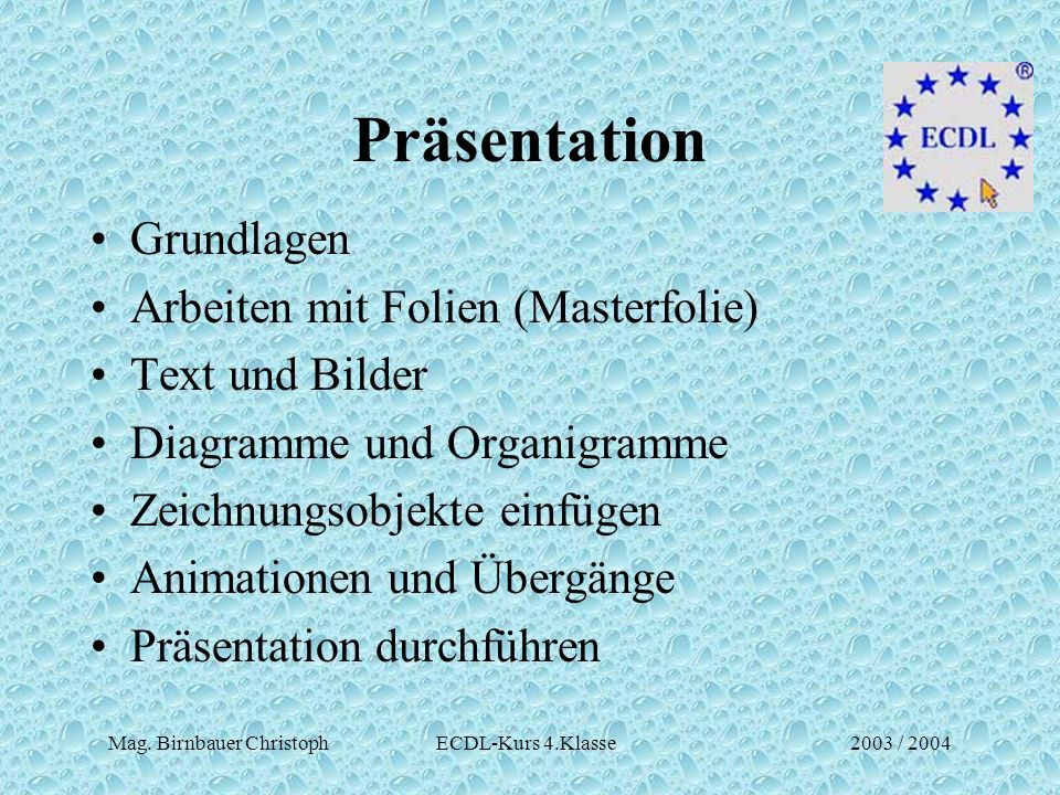 Mag. Birnbauer Christoph ECDL-Kurs 4.Klasse2003 / 2004 Präsentation Grundlagen Arbeiten mit Folien (Masterfolie) Text und Bilder Diagramme und Organig