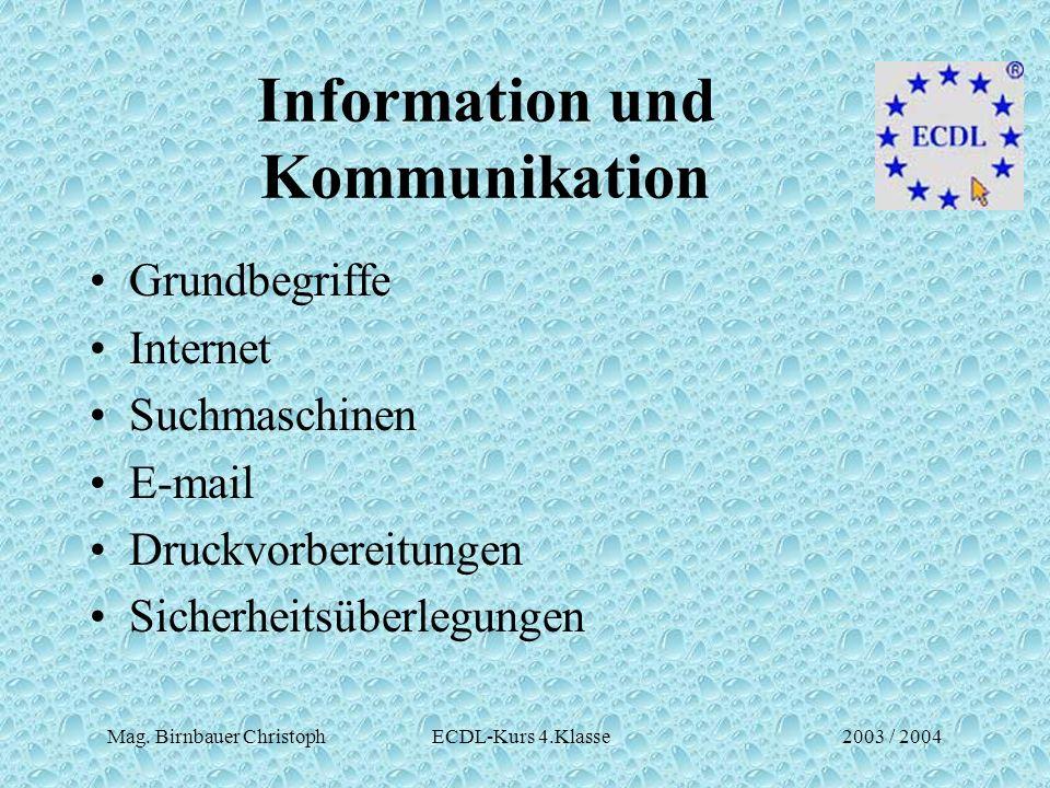 Mag. Birnbauer Christoph ECDL-Kurs 4.Klasse2003 / 2004 Information und Kommunikation Grundbegriffe Internet Suchmaschinen E-mail Druckvorbereitungen S