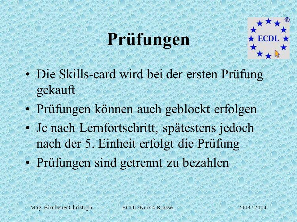 Mag. Birnbauer Christoph ECDL-Kurs 4.Klasse2003 / 2004 Prüfungen Die Skills-card wird bei der ersten Prüfung gekauft Prüfungen können auch geblockt er