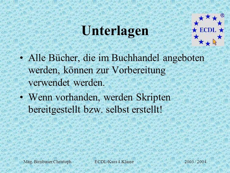 Mag. Birnbauer Christoph ECDL-Kurs 4.Klasse2003 / 2004 Unterlagen Alle Bücher, die im Buchhandel angeboten werden, können zur Vorbereitung verwendet w