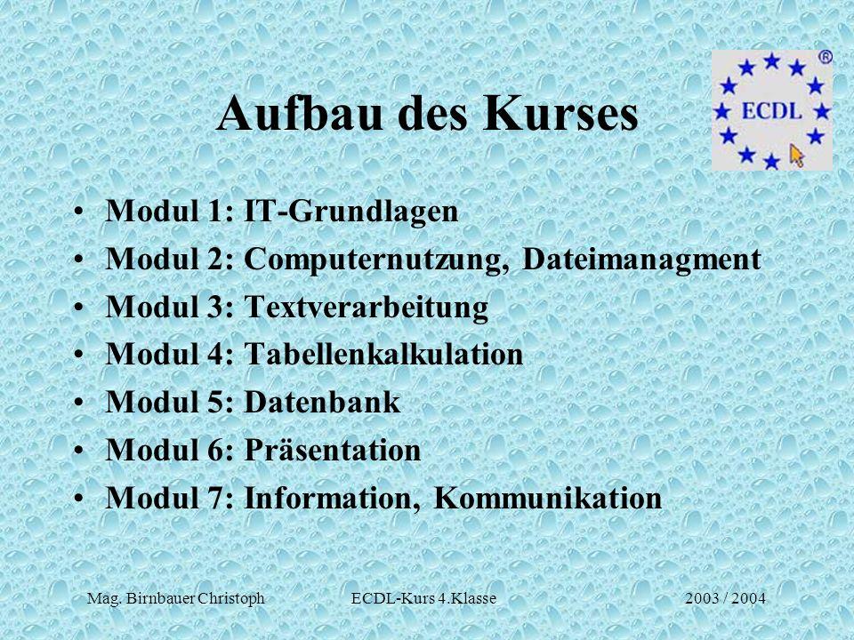Mag. Birnbauer Christoph ECDL-Kurs 4.Klasse2003 / 2004 Aufbau des Kurses Modul 1: IT-Grundlagen Modul 2: Computernutzung, Dateimanagment Modul 3: Text