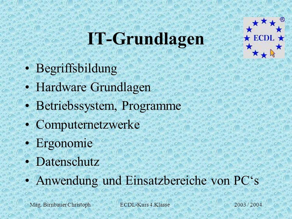 Mag. Birnbauer Christoph ECDL-Kurs 4.Klasse2003 / 2004 IT-Grundlagen Begriffsbildung Hardware Grundlagen Betriebssystem, Programme Computernetzwerke E