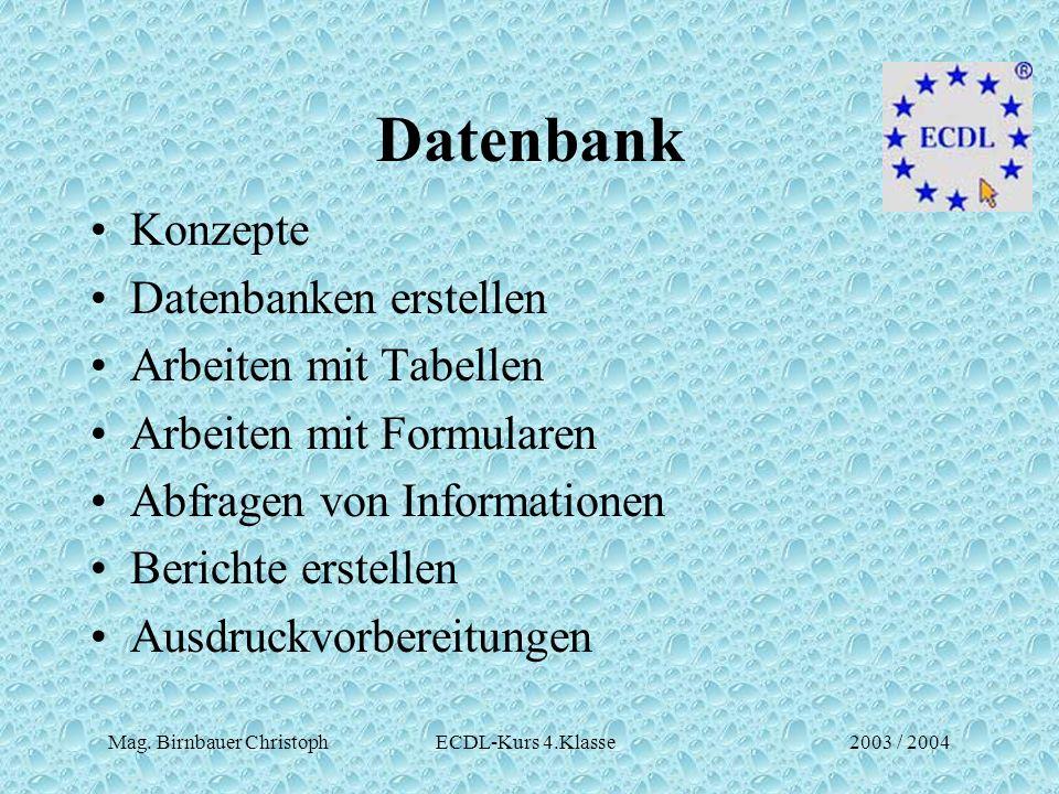 Mag. Birnbauer Christoph ECDL-Kurs 4.Klasse2003 / 2004 Datenbank Konzepte Datenbanken erstellen Arbeiten mit Tabellen Arbeiten mit Formularen Abfragen