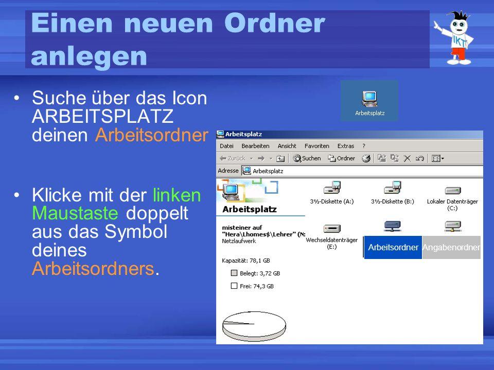 Einen neuen Ordner anlegen Suche über das Icon ARBEITSPLATZ deinen Arbeitsordner Klicke mit der linken Maustaste doppelt aus das Symbol deines Arbeitsordners.