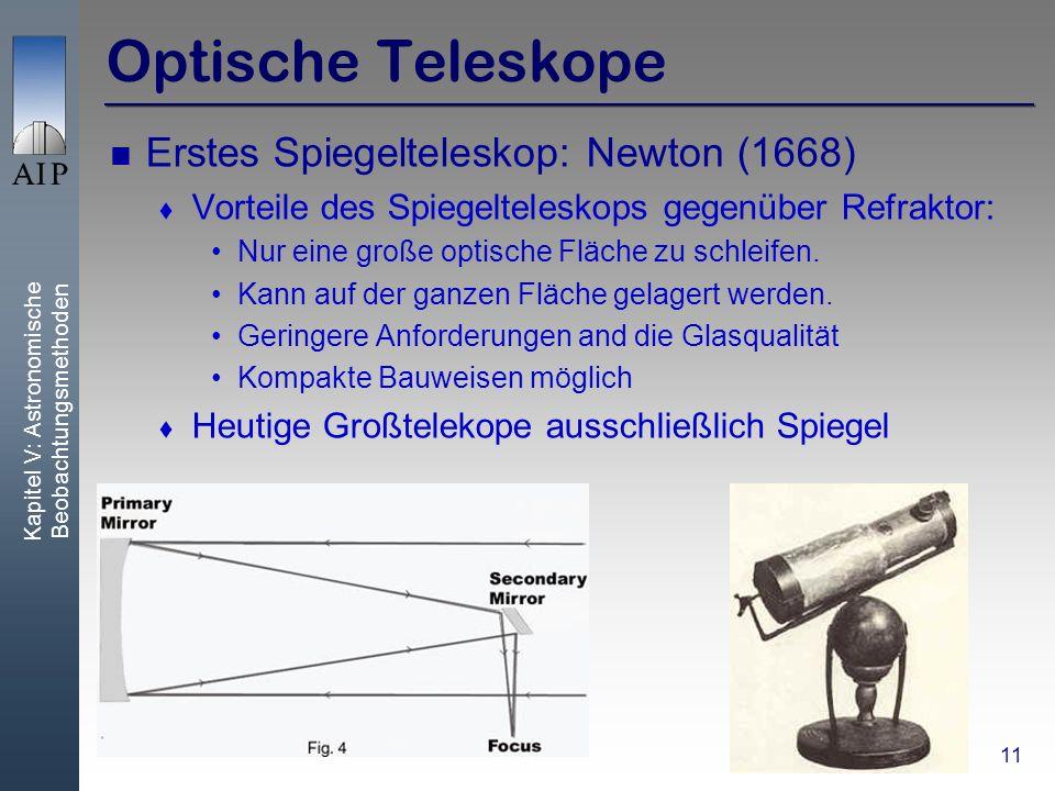 Kapitel V: Astronomische Beobachtungsmethoden 11 Optische Teleskope Erstes Spiegelteleskop: Newton (1668) Vorteile des Spiegelteleskops gegenüber Refraktor: Nur eine große optische Fläche zu schleifen.