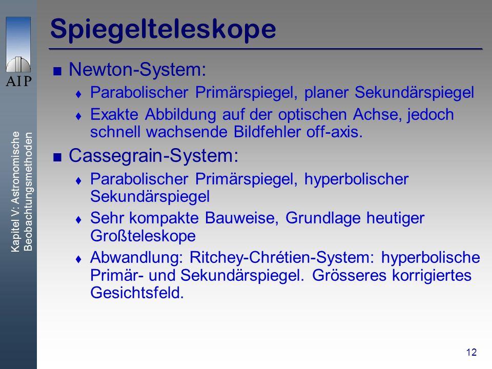 Kapitel V: Astronomische Beobachtungsmethoden 12 Spiegelteleskope Newton-System: Parabolischer Primärspiegel, planer Sekundärspiegel Exakte Abbildung auf der optischen Achse, jedoch schnell wachsende Bildfehler off-axis.