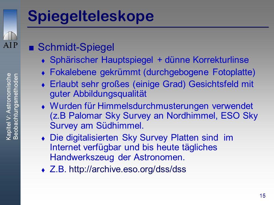 Kapitel V: Astronomische Beobachtungsmethoden 15 Spiegelteleskope Schmidt-Spiegel Sphärischer Hauptspiegel + dünne Korrekturlinse Fokalebene gekrümmt (durchgebogene Fotoplatte) Erlaubt sehr großes (einige Grad) Gesichtsfeld mit guter Abbildungsqualität Wurden für Himmelsdurchmusterungen verwendet (z.B Palomar Sky Survey an Nordhimmel, ESO Sky Survey am Südhimmel.