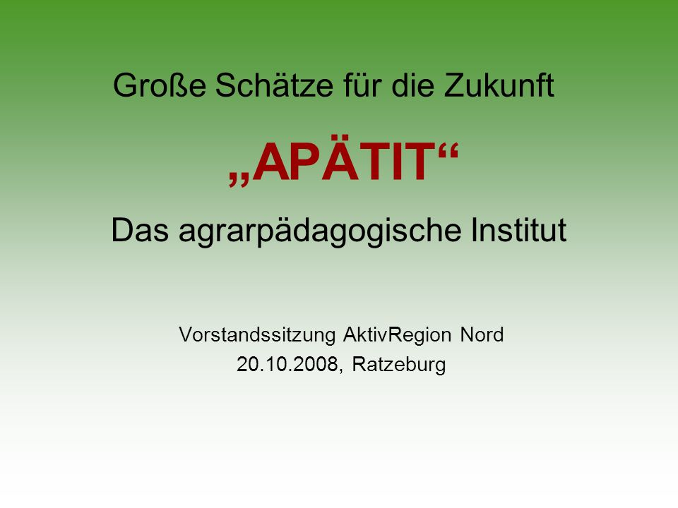 Große Schätze für die Zukunft Vorstandssitzung AktivRegion Nord 20.10.2008, Ratzeburg APÄTIT Das agrarpädagogische Institut