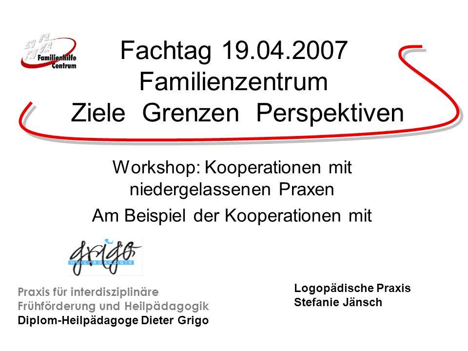 Fachtag 19.04.2007 Familienzentrum Ziele Grenzen Perspektiven Workshop: Kooperationen mit niedergelassenen Praxen Am Beispiel der Kooperationen mit Pr