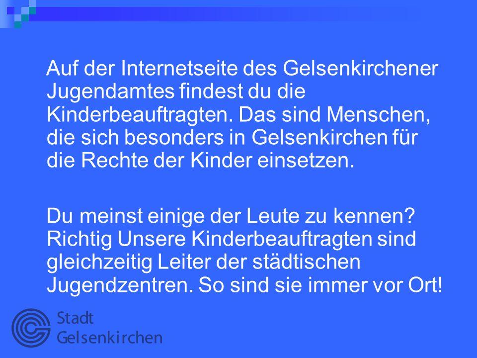 Auf der Internetseite des Gelsenkirchener Jugendamtes findest du die Kinderbeauftragten. Das sind Menschen, die sich besonders in Gelsenkirchen für di