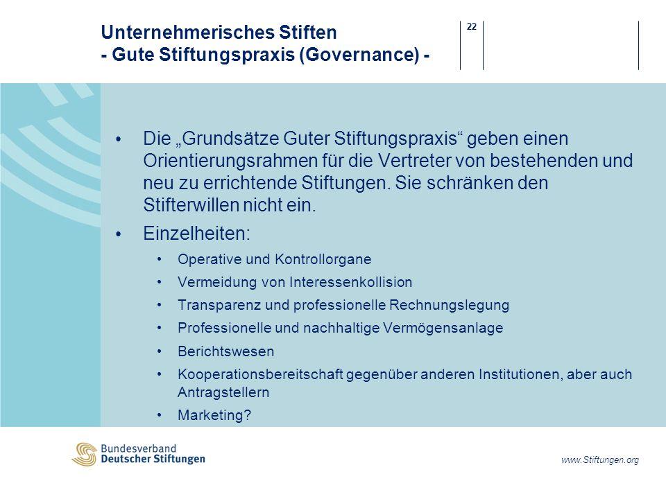 22 www.Stiftungen.org Unternehmerisches Stiften - Gute Stiftungspraxis (Governance) - Die Grundsätze Guter Stiftungspraxis geben einen Orientierungsrahmen für die Vertreter von bestehenden und neu zu errichtende Stiftungen.