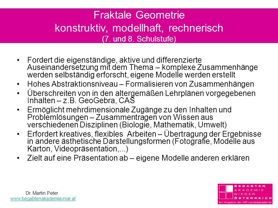 10 Fraktale Geometrie konstruktiv, modellhaft, rechnerisch (7. und 8. Schulstufe) Fordert die eigenständige, aktive und differenzierte Auseinandersetz