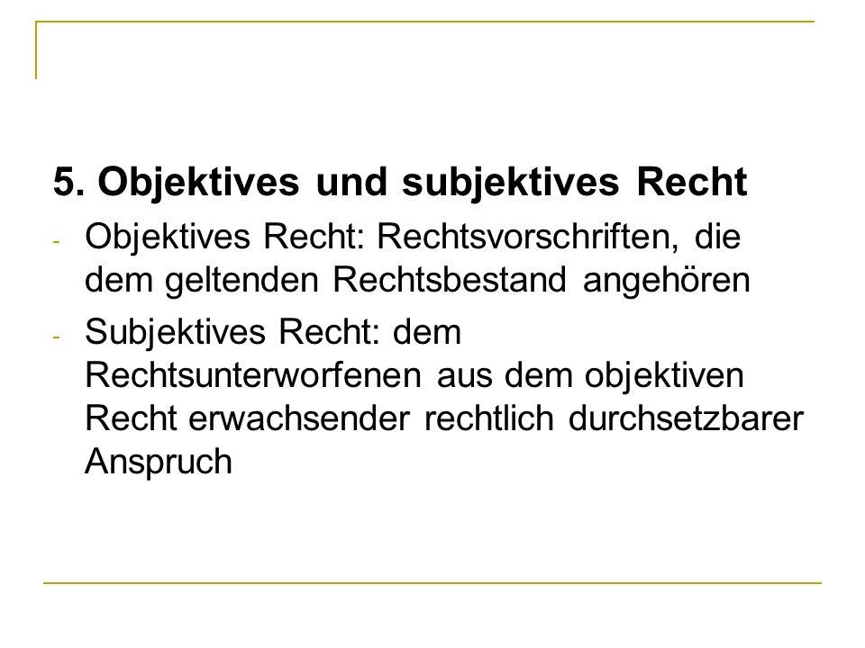 5. Objektives und subjektives Recht - Objektives Recht: Rechtsvorschriften, die dem geltenden Rechtsbestand angehören - Subjektives Recht: dem Rechtsu