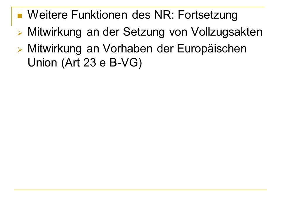 Weitere Funktionen des NR: Fortsetzung Mitwirkung an der Setzung von Vollzugsakten Mitwirkung an Vorhaben der Europäischen Union (Art 23 e B-VG)