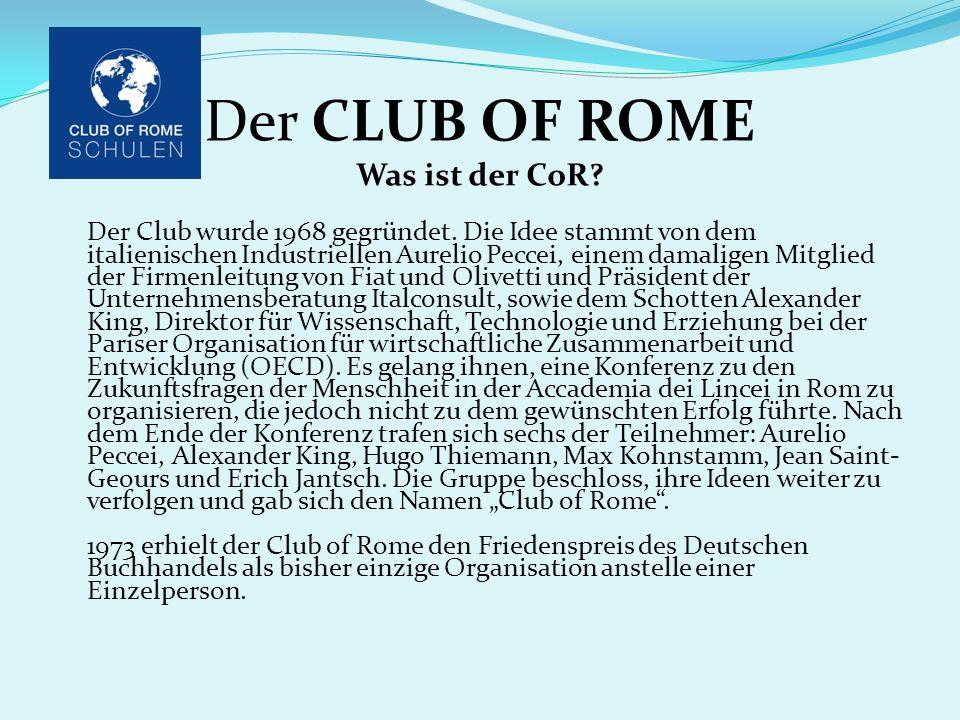 Der CLUB OF ROME Was ist der CoR? Der Club wurde 1968 gegründet. Die Idee stammt von dem italienischen Industriellen Aurelio Peccei, einem damaligen M