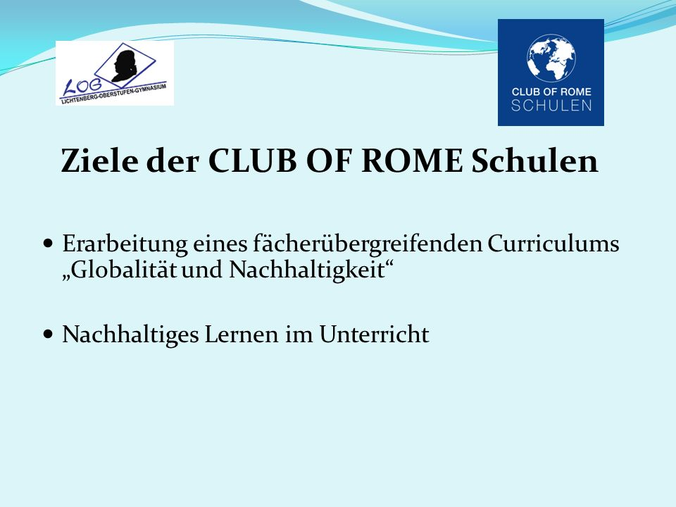 Ziele der CLUB OF ROME Schulen Erarbeitung eines fächerübergreifenden Curriculums Globalität und Nachhaltigkeit Nachhaltiges Lernen im Unterricht