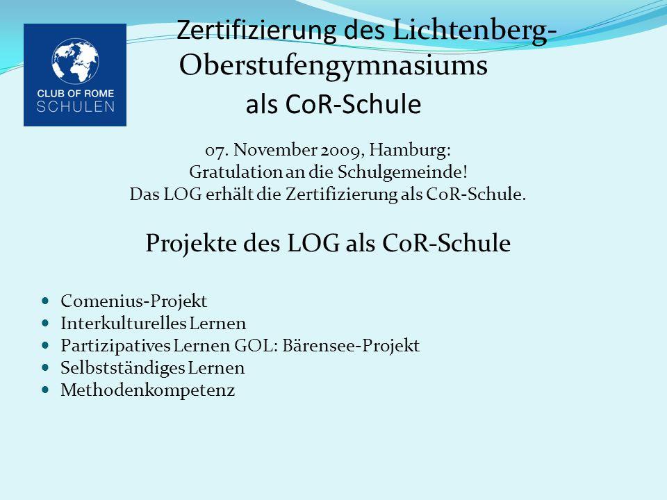 Zertifizierung des Lichtenberg- Oberstufengymnasiums als CoR-Schule 07. November 2009, Hamburg: Gratulation an die Schulgemeinde! Das LOG erhält die Z