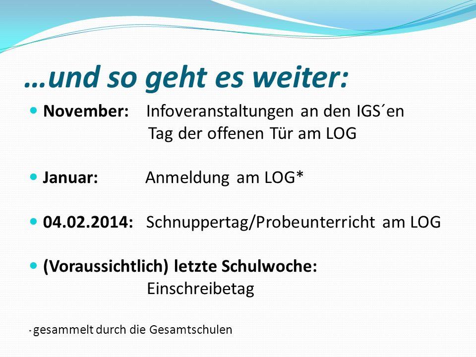 …und so geht es weiter: November: Infoveranstaltungen an den IGS´en Tag der offenen Tür am LOG Januar: Anmeldung am LOG* 04.02.2014: Schnuppertag/Prob