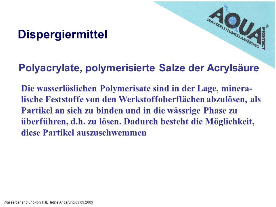Wasserbehandlung von THD, letzte Änderung 03.09.2003 Dispergiermittel Polyacrylate, polymerisierte Salze der Acrylsäure Die wasserlöslichen Polymerisate sind in der Lage, minera- lische Feststoffe von den Werkstoffoberflächen abzulösen, als Partikel an sich zu binden und in die wässrige Phase zu überführen, d.h.