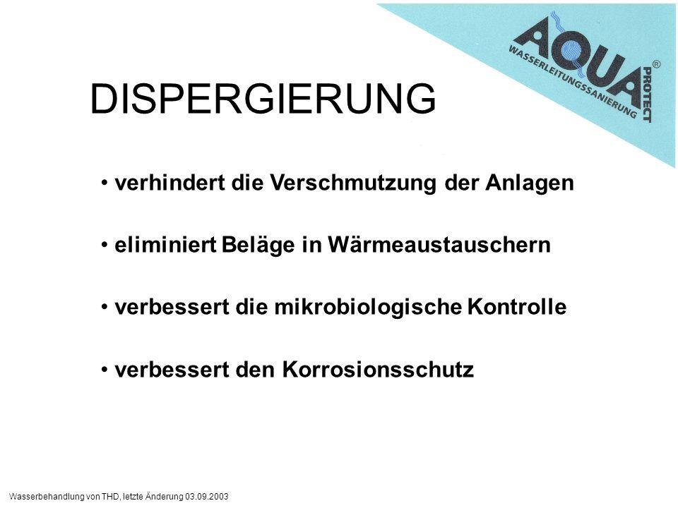 Wasserbehandlung von THD, letzte Änderung 03.09.2003 DISPERGIERUNG verhindert die Verschmutzung der Anlagen eliminiert Beläge in Wärmeaustauschern verbessert die mikrobiologische Kontrolle verbessert den Korrosionsschutz