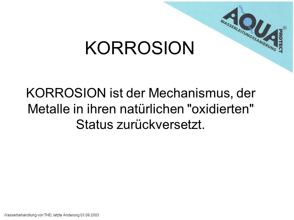 Wasserbehandlung von THD, letzte Änderung 03.09.2003 KORROSION KORROSION ist der Mechanismus, der Metalle in ihren natürlichen oxidierten Status zurückversetzt.