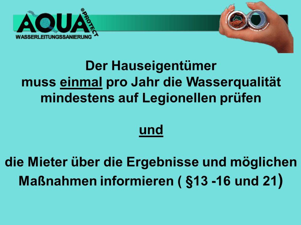 Der Hauseigentümer muss einmal pro Jahr die Wasserqualität mindestens auf Legionellen prüfen und die Mieter über die Ergebnisse und möglichen Maßnahmen informieren ( §13 -16 und 21 )