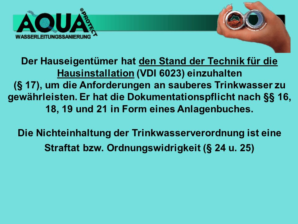 Der Hauseigentümer hat den Stand der Technik für die Hausinstallation (VDI 6023) einzuhalten (§ 17), um die Anforderungen an sauberes Trinkwasser zu g