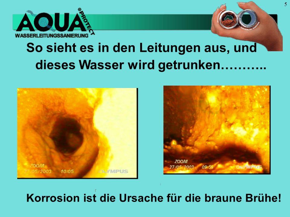 5 r r i So sieht es in den Leitungen aus, und dieses Wasser wird getrunken……….. Korrosion ist die Ursache für die braune Brühe!