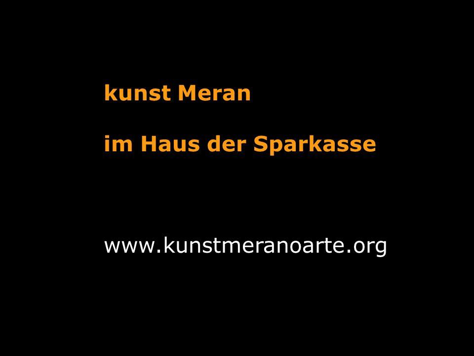 kunst Meran im Haus der Sparkasse www.kunstmeranoarte.org