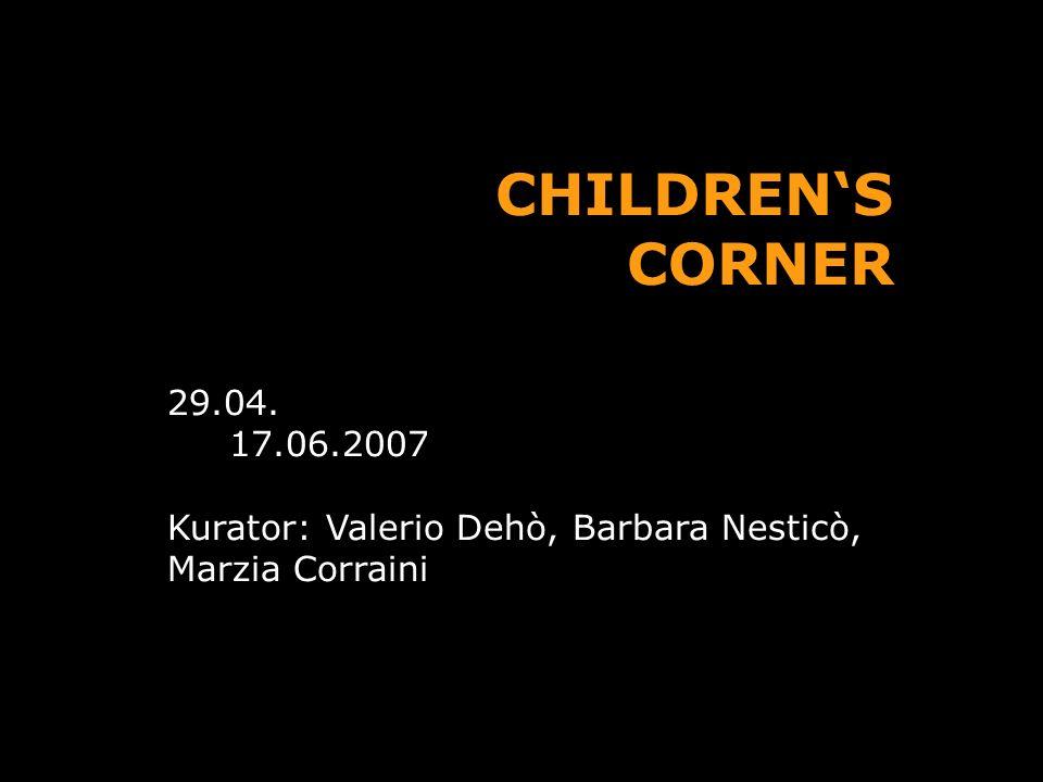 CHILDRENS CORNER 29.04. 17.06.2007 Kurator: Valerio Dehò, Barbara Nesticò, Marzia Corraini