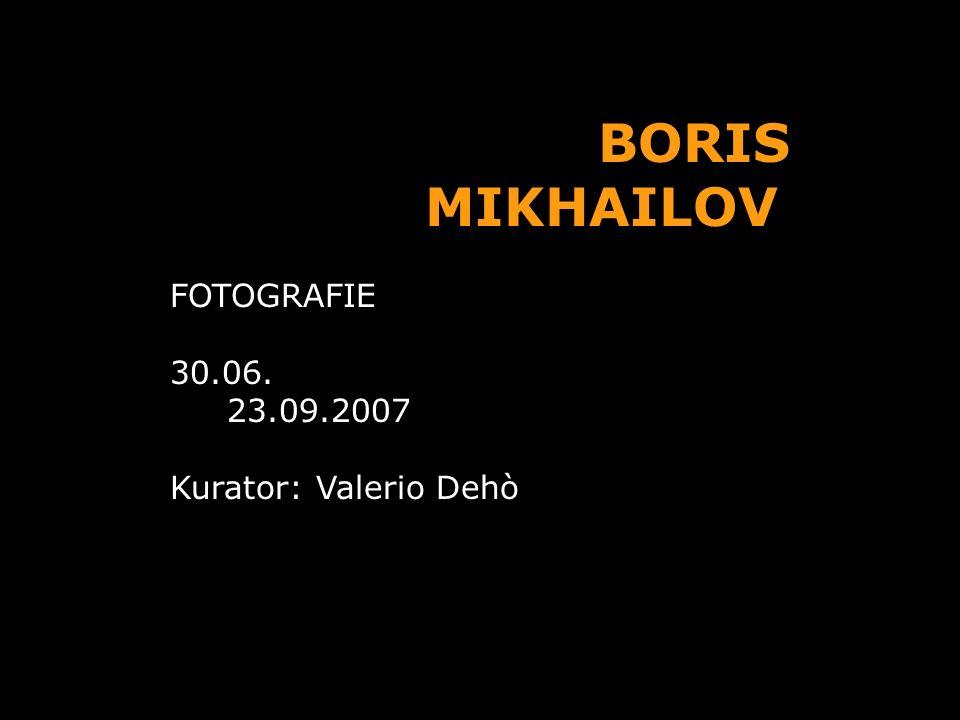 BORIS MIKHAILOV FOTOGRAFIE 30.06. 23.09.2007 Kurator: Valerio Dehò