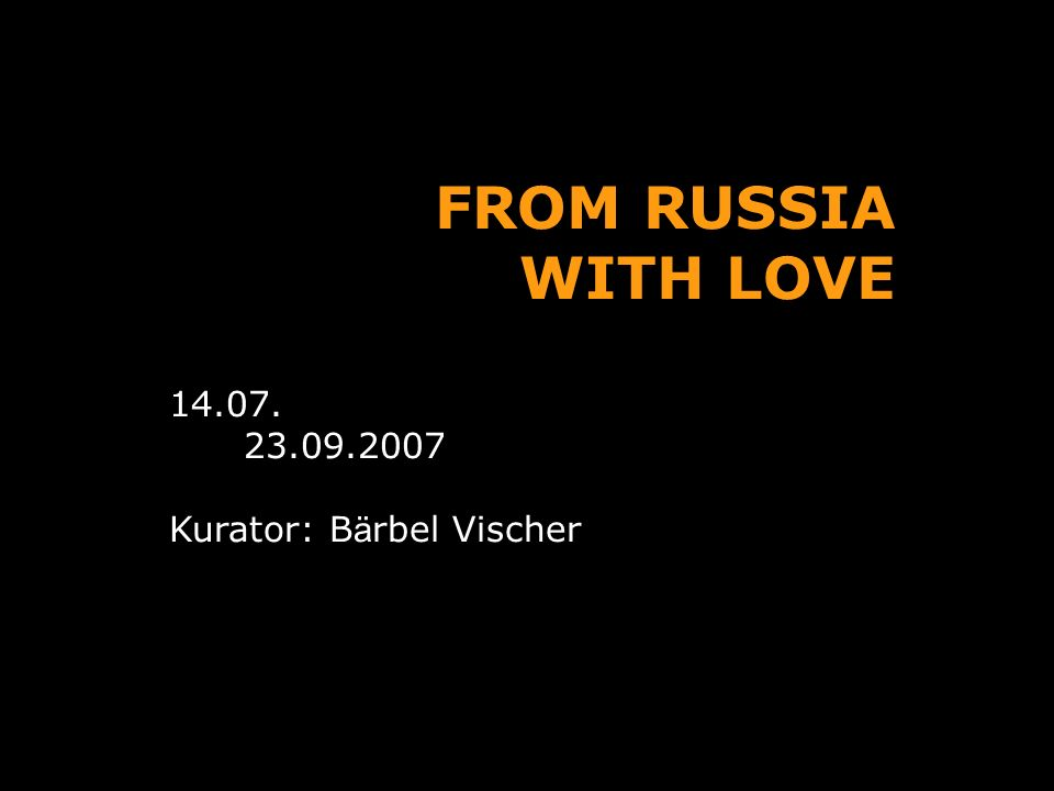 FROM RUSSIA WITH LOVE 14.07. 23.09.2007 Kurator: B ä rbel Vischer