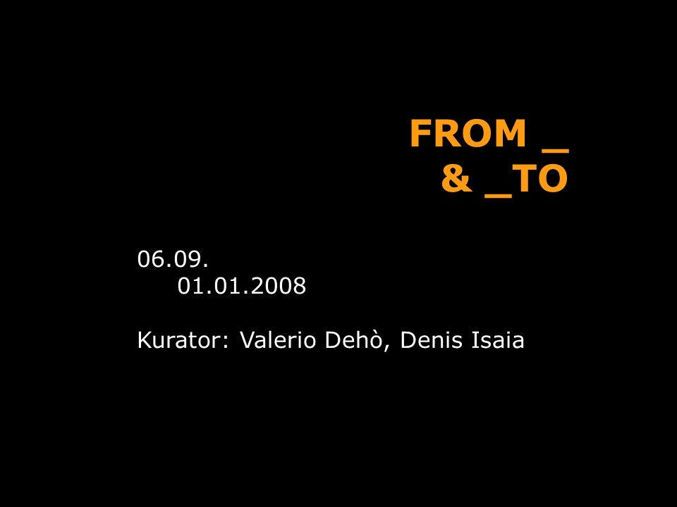 FROM _ & _TO 06.09. 01.01.2008 Kurator: Valerio Dehò, Denis Isaia