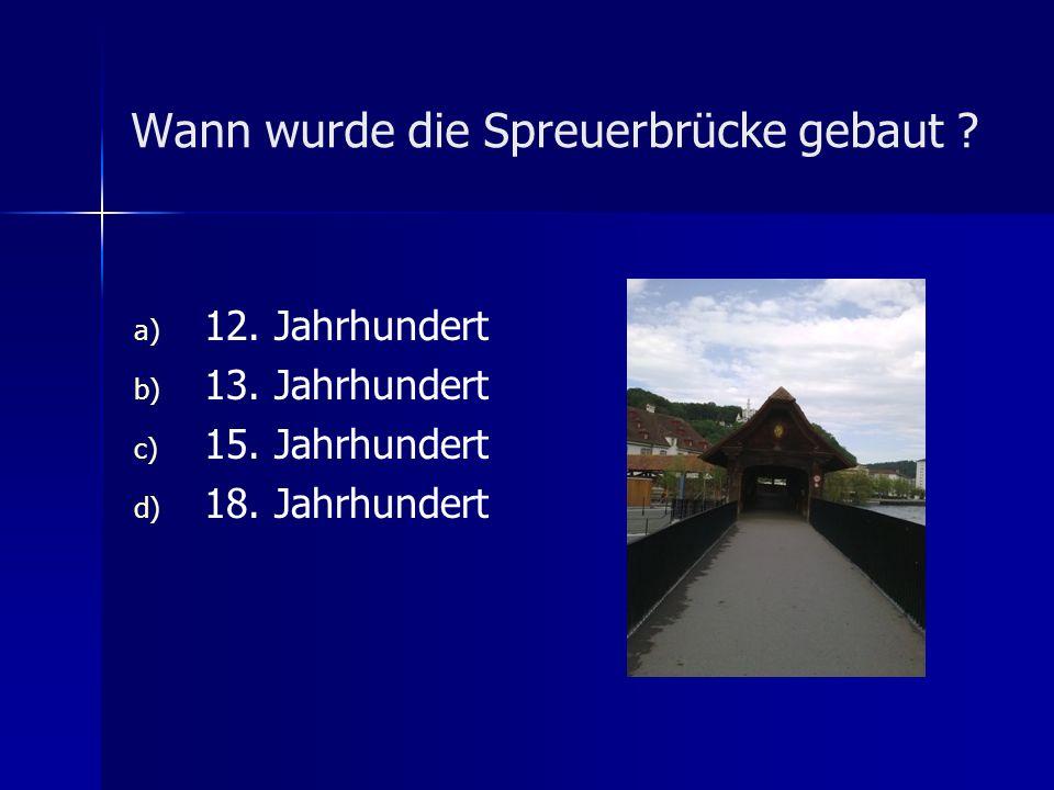 Wann wurde die Spreuerbrücke gebaut ? a) a) 12. Jahrhundert b) b) 13. Jahrhundert c) c) 15. Jahrhundert d) d) 18. Jahrhundert