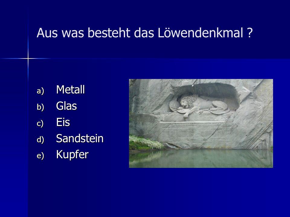 Aus was besteht das Löwendenkmal ? a) Metall b) Glas c) Eis d) Sandstein e) Kupfer