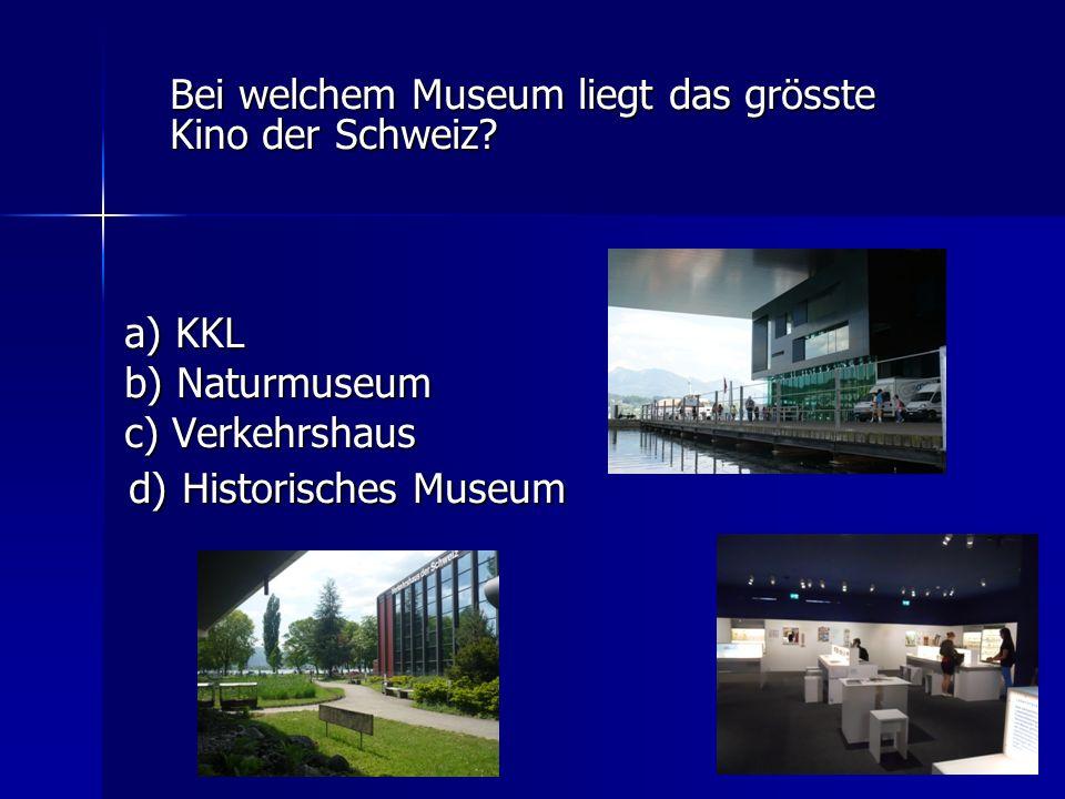 Bei welchem Museum liegt das grösste Kino der Schweiz? a) KKL a) KKL b) Naturmuseum b) Naturmuseum c) Verkehrshaus c) Verkehrshaus d) Historisches Mus