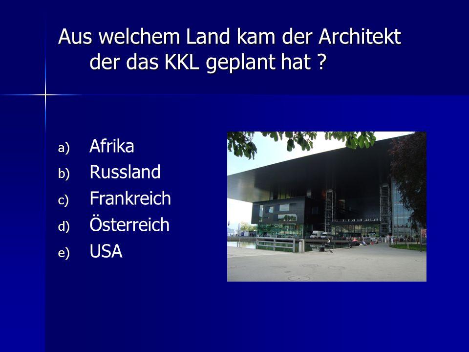 Aus welchem Land kam der Architekt der das KKL geplant hat ? a) a) Afrika b) b) Russland c) c) Frankreich d) d) Österreich e) e) USA