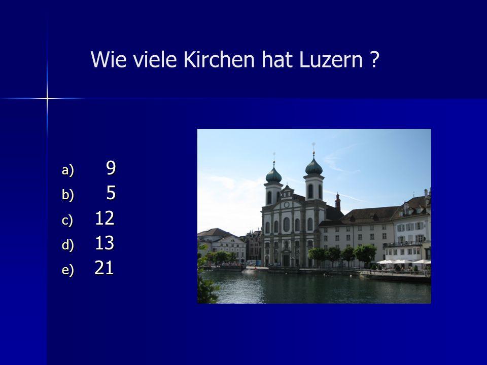 Wie viele Kirchen hat Luzern ? a) 9 b) 5 c) 12 d) 13 e) 21