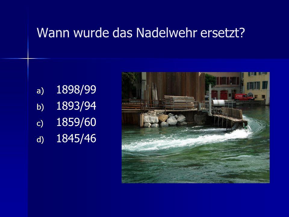 Wann wurde das Nadelwehr ersetzt? a) a) 1898/99 b) b) 1893/94 c) c) 1859/60 d) d) 1845/46