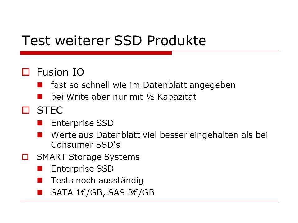 Test weiterer SSD Produkte Fusion IO fast so schnell wie im Datenblatt angegeben bei Write aber nur mit ½ Kapazität STEC Enterprise SSD Werte aus Datenblatt viel besser eingehalten als bei Consumer SSDs SMART Storage Systems Enterprise SSD Tests noch ausständig SATA 1/GB, SAS 3/GB