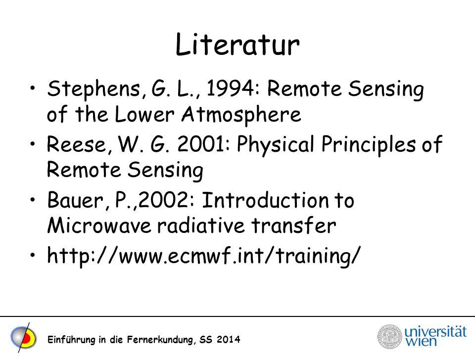 Einführung in die Fernerkundung, SS 2014 Literatur Stephens, G. L., 1994: Remote Sensing of the Lower Atmosphere Reese, W. G. 2001: Physical Principle