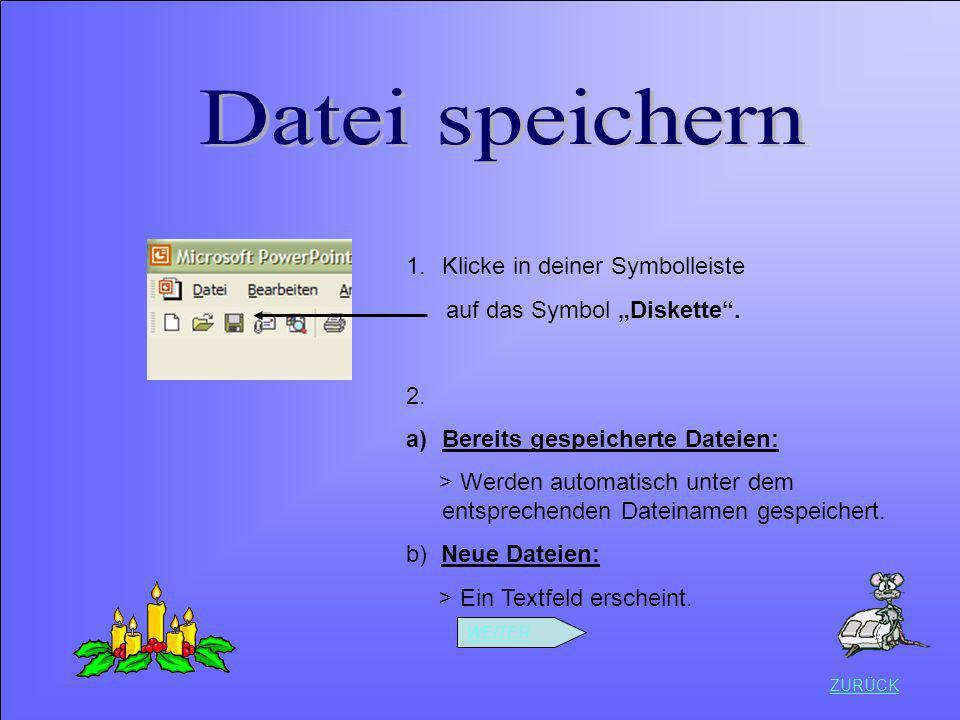 ZURÜCK 1.Klicke in deiner Symbolleiste auf das Symbol Diskette. 2. a)Bereits gespeicherte Dateien: > Werden automatisch unter dem entsprechenden Datei