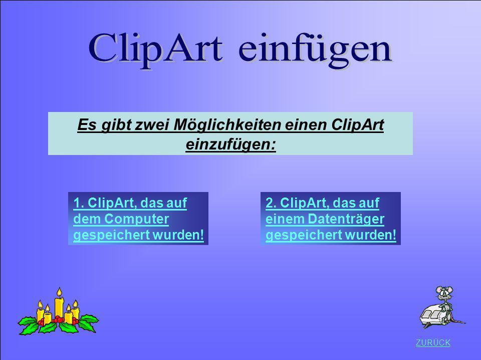 ZURÜCK Es gibt zwei Möglichkeiten einen ClipArt einzufügen: 1. ClipArt, das auf dem Computer gespeichert wurden! 2. ClipArt, das auf einem Datenträger